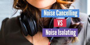 Noise Cancelling vs Noise Isolating