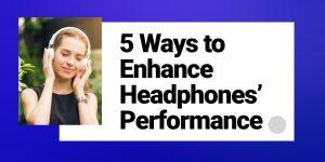 5 Ways to Enhance Headphones' Performance